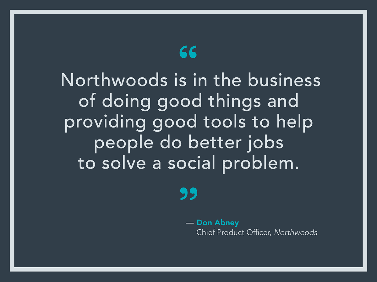 Northwoods is in the business of doing good things and providing good tools to help people do better jobs to solve a social problem