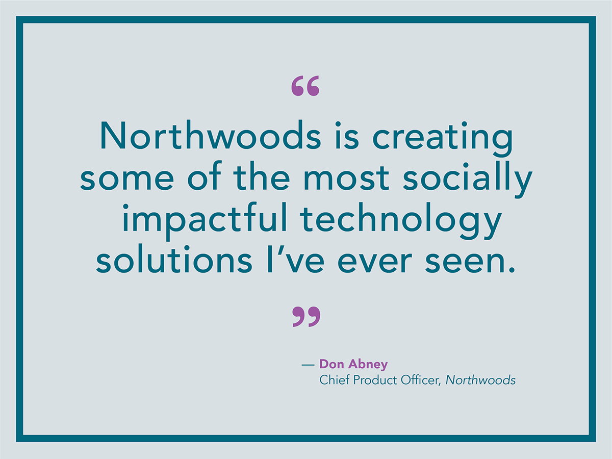 Northwoods is creating some of the most socially impactful technology solutions I've ever seen